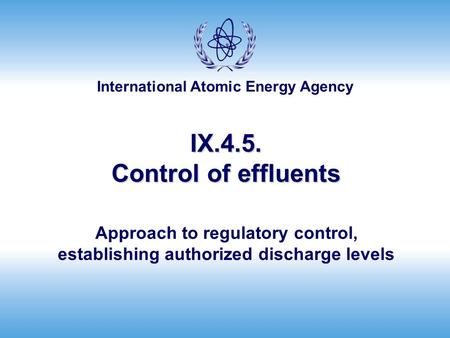 International Atomic Energy Agency IX.4.5. Control of effluents Approach to regulatory control, establishing authorized discharge levels.