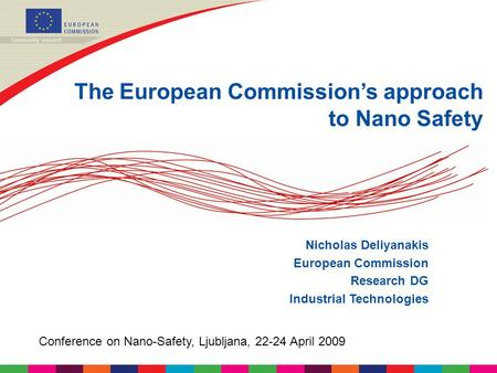 The European Commission's approach to Nano Safety Nicholas Deliyanakis European Commission Research DG Industrial Technologies Conference on Nano-Safety,