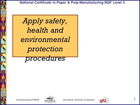 1 Commissioned by PAMSA and German Technical Co-Operation National Certificate in Paper & Pulp Manufacturing NQF Level 3 Apply safety, health and environmental.