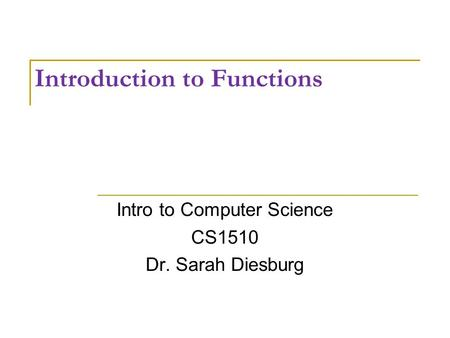 Introduction to Functions Intro to Computer Science CS1510 Dr. Sarah Diesburg.