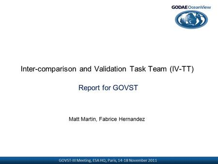 GOVST-III Meeting, ESA HQ, Paris, 14-18 November 2011 Inter-comparison and Validation Task Team (IV-TT) Report for GOVST Matt Martin, Fabrice Hernandez.