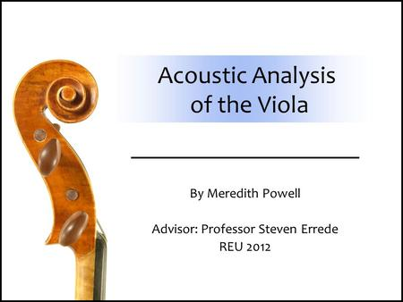 Acoustic Analysis of the Viola By Meredith Powell Advisor: Professor Steven Errede REU 2012.