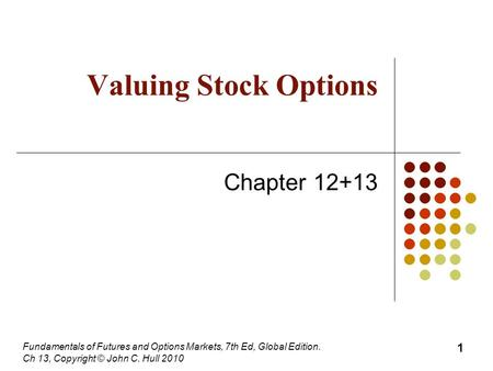 Fundamentals of Futures and Options Markets, 7th Ed, Global Edition. Ch 13, Copyright © John C. Hull 2010 Valuing Stock Options Chapter 12+13 1.
