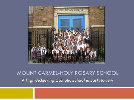 MOUNT CARMEL-HOLY ROSARY SCHOOL A High-Achieving Catholic School in East Harlem.