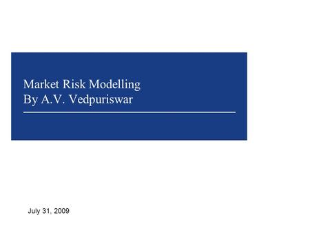 Market Risk Modelling By A.V. Vedpuriswar July 31, 2009.