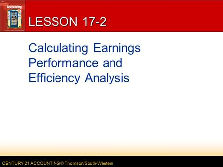 CENTURY 21 ACCOUNTING © Thomson/South-Western LESSON 17-2 Calculating Earnings Performance and Efficiency Analysis.