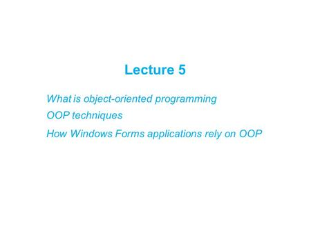 Lecture 5 What is object-oriented programming OOP techniques How Windows Forms applications rely on OOP.