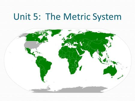 Unit 5: The Metric System. The Metric System is used everywhere except Burma, Liberia, and U.S.A.