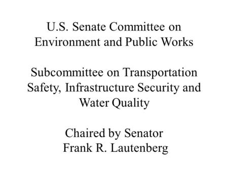U.S. Senate Committee on Environment and Public Works Subcommittee on Transportation Safety, Infrastructure Security and Water Quality Chaired by Senator.