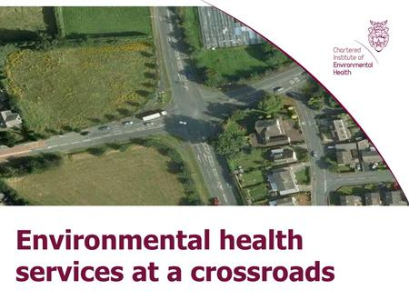 Environmental health services at a crossroads. Graham Jukes, Chief Executive Chartered Institute of Environmental Health Thames Valley Health & Safety.