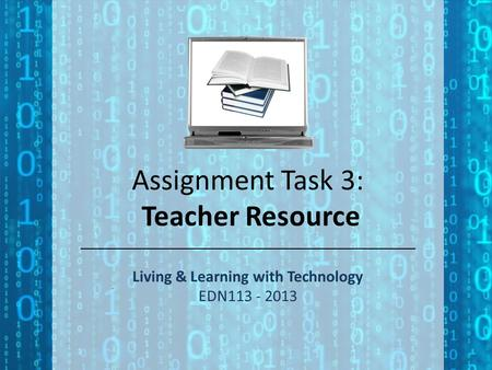 Assignment Task 3: Teacher Resource Living & Learning with Technology EDN113 - 2013.