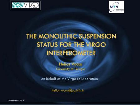 September 8, 2015 THE MONOLITHIC SUSPENSION STATUS FOR THE VIRGO INTERFEROMETER THE MONOLITHIC SUSPENSION STATUS FOR THE VIRGO INTERFEROMETER Helios Vocca.