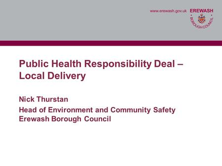 Public Health Responsibility Deal – Local Delivery Nick Thurstan Head of Environment and Community Safety Erewash Borough Council.