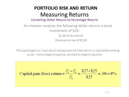 8 - 1 Measuring Returns Converting Dollar Returns to Percentage Returns An investor receives the following dollar returns a stock investment of $25: $1.00.