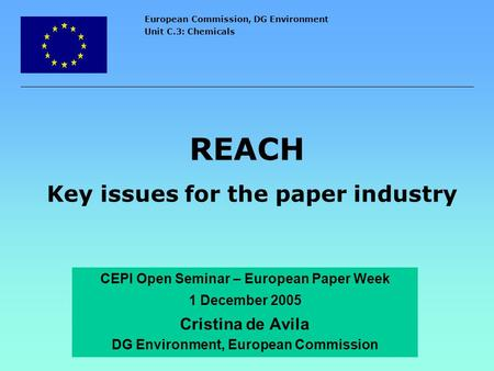 European Commission, DG Environment Unit C.3: Chemicals REACH Key issues for the paper industry CEPI Open Seminar – European Paper Week 1 December 2005.