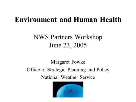 Environment and Human Health NWS Partners Workshop June 23, 2005 Margaret Fowke Office of Strategic Planning and Policy National Weather Service.