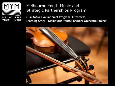 Melbourne Youth Music and Strategic Partnerships Program Qualitative Evaluation of Program Outcomes: Learning Story – Melbourne Youth Chamber Orchestra.