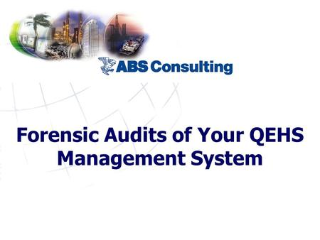 Forensic Audits of Your QEHS Management System. © 2006 ABS Consulting, Inc.