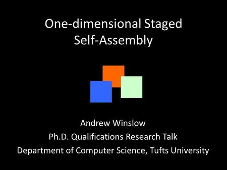 One-dimensional Staged Self-Assembly Andrew Winslow Ph.D. Qualifications Research Talk Department of Computer Science, Tufts University.