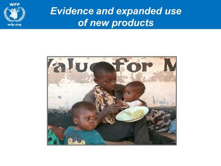 Evidence and expanded use of new products. WFP Commitment to Nutrition Right Foods at Right Time –Major commitment to using improved products –1000 days.