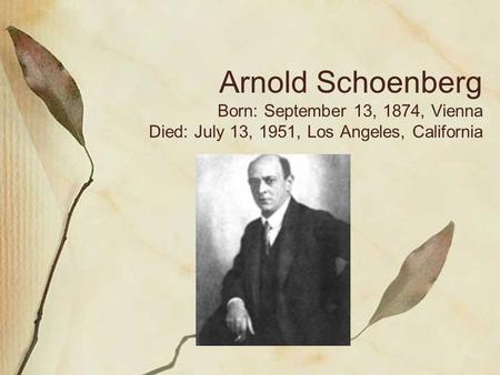 Arnold Schoenberg Born: September 13, 1874, Vienna Died: July 13, 1951, Los Angeles, California.