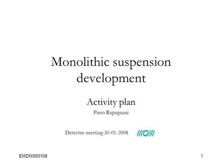 EMDM3001081 Monolithic suspension development Activity plan Piero Rapagnani Detector meeting 30-01-2008.