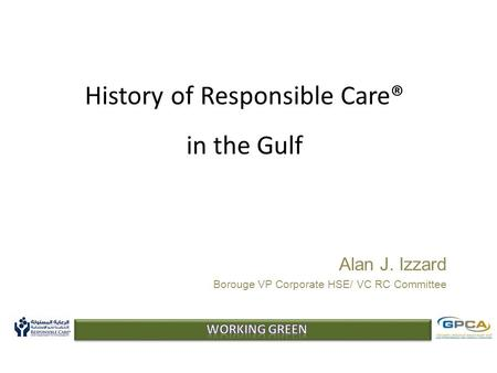 History of Responsible Care® in the Gulf Alan J. Izzard Borouge VP Corporate HSE/ VC RC Committee.