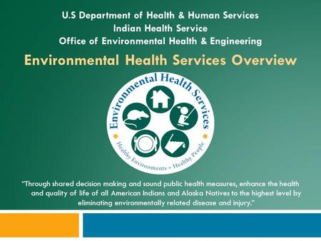 "U.S Department of Health & Human Services Indian Health Service Office of Environmental Health & Engineering Environmental Health Services Overview ""Through."
