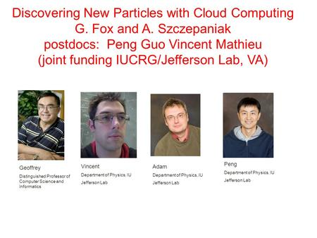 Discovering New Particles with Cloud Computing G. Fox and A. Szczepaniak postdocs: Peng Guo Vincent Mathieu (joint funding IUCRG/Jefferson Lab, VA) Geoffrey.