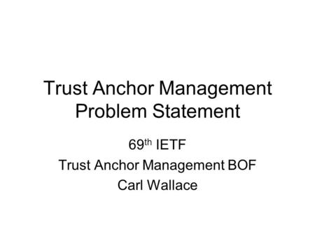 Trust Anchor Management Problem Statement 69 th IETF Trust Anchor Management BOF Carl Wallace.
