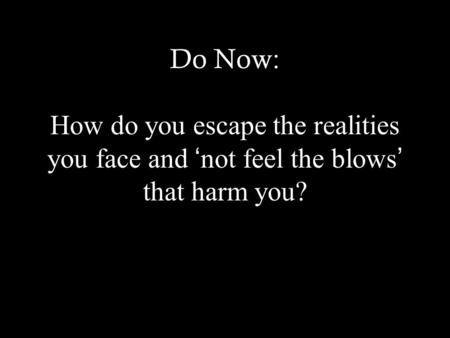 Do Now: How do you escape the realities you face and ' not feel the blows ' that harm you?