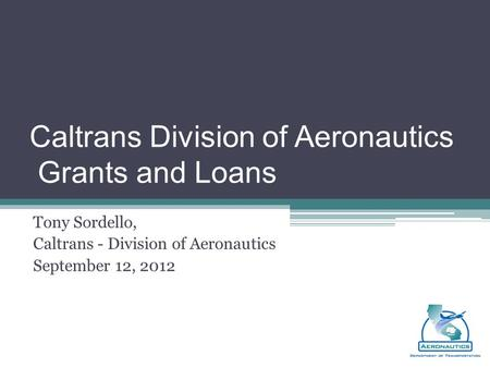 Caltrans Division of Aeronautics Grants and Loans Tony Sordello, Caltrans - Division of Aeronautics September 12, 2012.