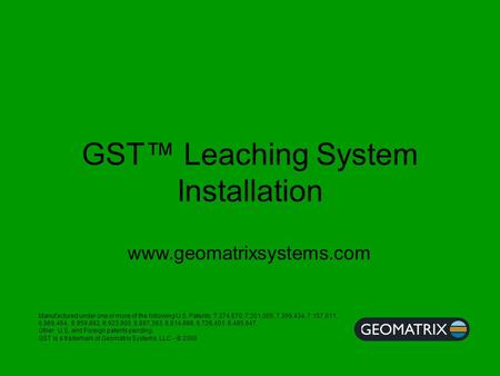GST™ Leaching System Installation Manufactured under one or more of the following U.S. Patents; 7,374,670, 7,351,005, 7,309,434, 7,157,011, 6,969,464,