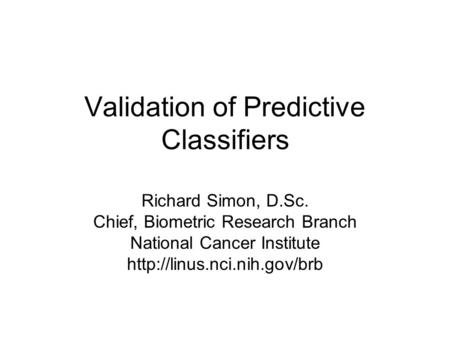 Validation of Predictive Classifiers Richard Simon, D.Sc. Chief, Biometric Research Branch National Cancer Institute