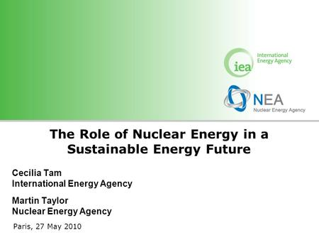 © OECD/IEA 2010 Cecilia Tam International Energy Agency Martin Taylor Nuclear Energy Agency The Role of Nuclear Energy in a Sustainable Energy Future Paris,