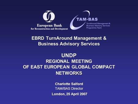 RKS EBRD TurnAround Management & Business Advisory Services UNDP REGIONAL MEETING OF EAST EUROPEAN GLOBAL COMPACT NETWORKS Charlotte Salford TAM/BAS Director.