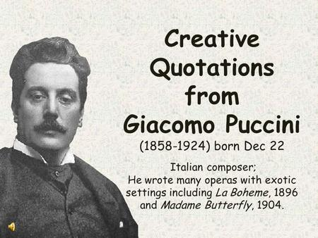 Creative Quotations from Giacomo Puccini (1858-1924) born Dec 22 Italian composer; He wrote many operas with exotic settings including La Boheme, 1896.