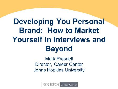 Developing You Personal Brand: How to Market Yourself in Interviews and Beyond Mark Presnell Director, Career Center Johns Hopkins University.