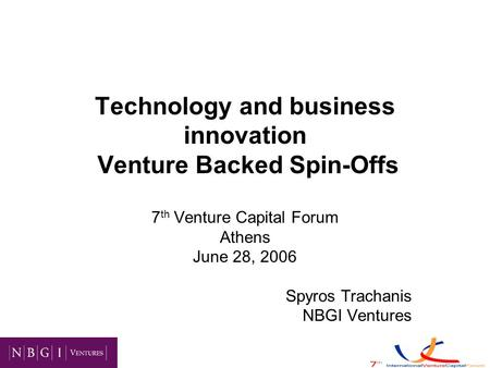 Technology and business innovation Venture Backed Spin-Offs 7 th Venture Capital Forum Athens June 28, 2006 Spyros Trachanis NBGI Ventures.