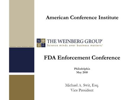 FDA Enforcement Conference Philadelphia May 2010 Michael A. Swit, Esq. Vice President American Conference Institute.