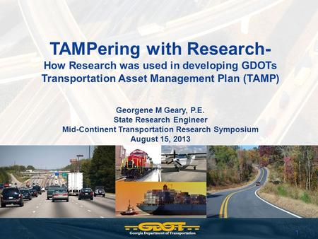 1 TAMPering with Research- How Research was used in developing GDOTs Transportation Asset Management Plan (TAMP) Georgene M Geary, P.E. State Research.