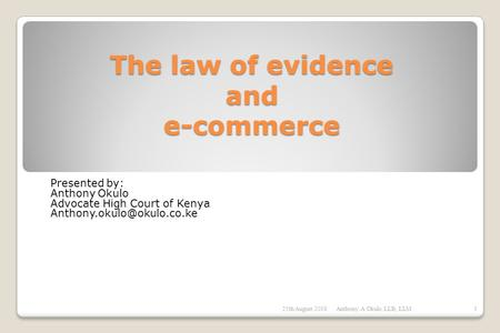 The law of evidence and e-commerce Presented by: Anthony Okulo Advocate High Court of Kenya 25th August 2008Anthony. A Okulo.