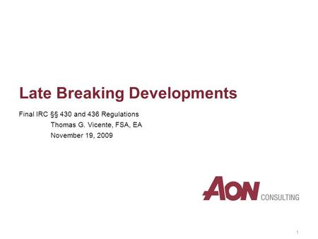 1 Late Breaking Developments Final IRC §§ 430 and 436 Regulations Thomas G. Vicente, FSA, EA November 19, 2009.