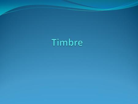 Review – What is the definition of timbre? The type of sound created Refered to as tone color.