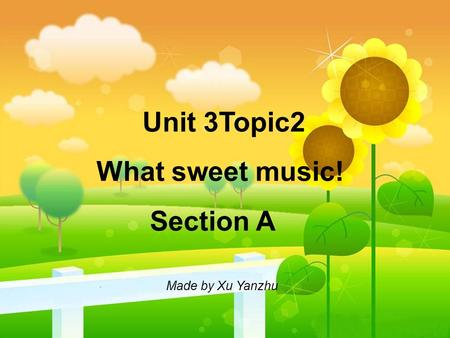 Unit 3Topic2 What sweet music! Section A Made by Xu Yanzhu.