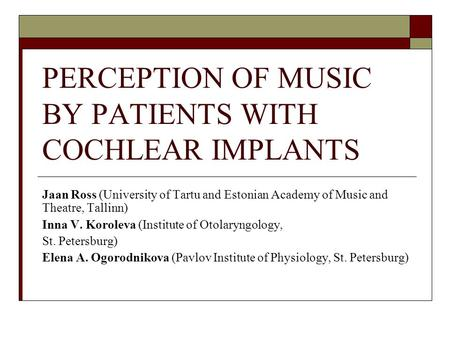 PERCEPTION OF MUSIC BY PATIENTS WITH COCHLEAR IMPLANTS Jaan Ross (University of Tartu and Estonian Academy of Music and Theatre, Tallinn) Inna V. Koroleva.
