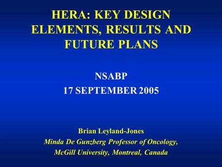 HERA: KEY DESIGN ELEMENTS, RESULTS AND FUTURE PLANS NSABP 17 SEPTEMBER 2005 Brian Leyland-Jones Minda De Gunzberg Professor of Oncology, McGill University,