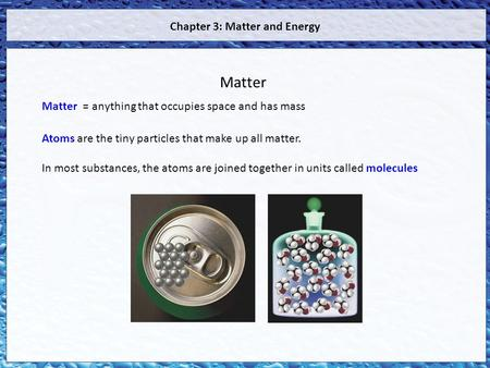 Matter = anything that occupies space and has mass Atoms are the tiny particles that make up all matter. In most substances, the atoms are joined together.