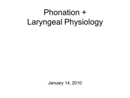 Phonation + Laryngeal Physiology January 14, 2010.