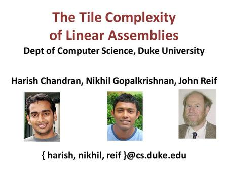 The Tile Complexity of Linear Assemblies Dept of Computer Science, Duke University Harish Chandran, Nikhil Gopalkrishnan, John Reif { harish, nikhil, reif.